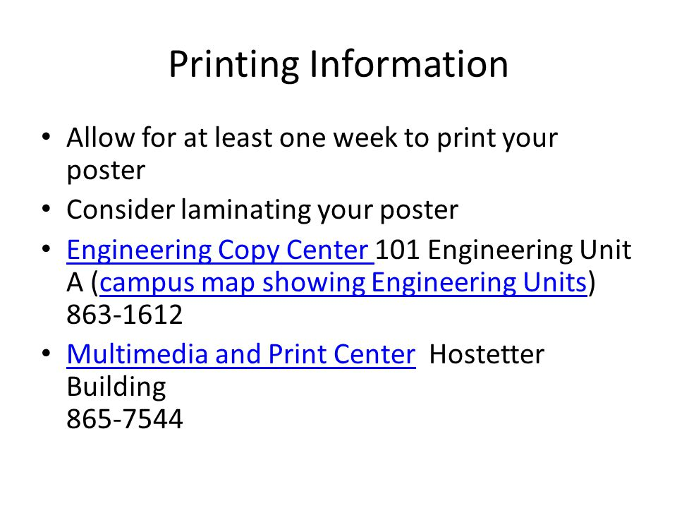 Printing Information Allow for at least one week to print your poster Consider laminating your poster Engineering Copy Center 101 Engineering Unit A (campus map showing Engineering Units) 863-1612 Engineering Copy Center campus map showing Engineering Units Multimedia and Print Center Hostetter Building 865-7544 Multimedia and Print Center