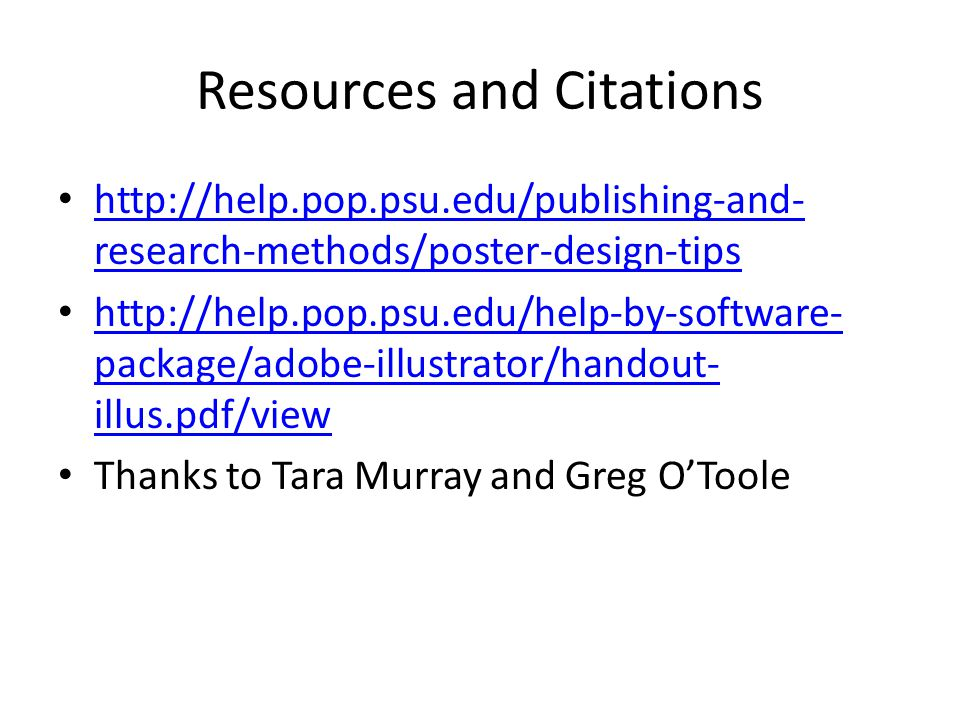 Resources and Citations http://help.pop.psu.edu/publishing-and- research-methods/poster-design-tips http://help.pop.psu.edu/publishing-and- research-methods/poster-design-tips http://help.pop.psu.edu/help-by-software- package/adobe-illustrator/handout- illus.pdf/view http://help.pop.psu.edu/help-by-software- package/adobe-illustrator/handout- illus.pdf/view Thanks to Tara Murray and Greg O'Toole