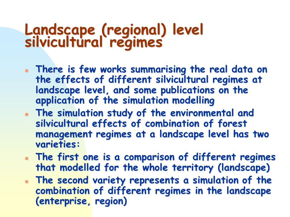 Landscape (regional) level silvicultural regimes n There is few works summarising the real data on the effects of different silvicultural regimes at landscape level, and some publications on the application of the simulation modelling n The simulation study of the environmental and silvicultural effects of combination of forest management regimes at a landscape level has two varieties: n The first one is a comparison of different regimes that modelled for the whole territory (landscape) n The second variety represents a simulation of the combination of different regimes in the landscape (enterprise, region)