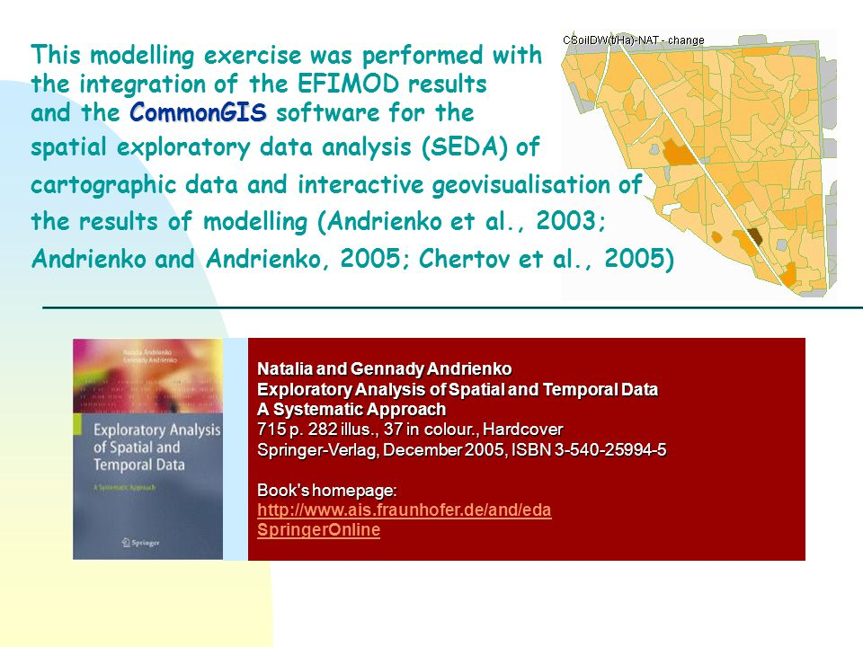 This modelling exercise was performed with the integration of the EFIMOD results CommonGIS and the CommonGIS software for the spatial exploratory data analysis (SEDA) of cartographic data and interactive geovisualisation of the results of modelling (Andrienko et al., 2003; Andrienko and Andrienko, 2005; Chertov et al., 2005) Natalia and Gennady Andrienko Exploratory Analysis of Spatial and Temporal Data A Systematic Approach 715 p.