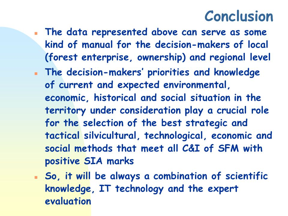 Conclusion n The data represented above can serve as some kind of manual for the decision-makers of local (forest enterprise, ownership) and regional level n The decision-makers' priorities and knowledge of current and expected environmental, economic, historical and social situation in the territory under consideration play a crucial role for the selection of the best strategic and tactical silvicultural, technological, economic and social methods that meet all C&I of SFM with positive SIA marks So, it will be always a combination of scientific knowledge, IT technology and the expert evaluation