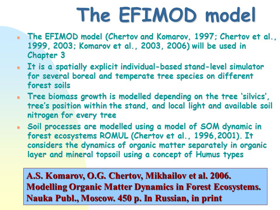 The EFIMOD model n The EFIMOD model (Chertov and Komarov, 1997; Chertov et al., 1999, 2003; Komarov et al., 2003, 2006) will be used in Chapter 3 n It is a spatially explicit individual-based stand-level simulator for several boreal and temperate tree species on different forest soils n Tree biomass growth is modelled depending on the tree 'silvics', tree's position within the stand, and local light and available soil nitrogen for every tree n Soil processes are modelled using a model of SOM dynamic in forest ecosystems ROMUL (Chertov et al., 1996,2001).