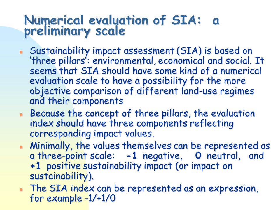 Examples of the compilation of SIA evaluation marks SIA evaluation Evaluation marks Sum of marks All SIA aspects are positive +1/+1/+1+3 Environmental and economic SIA are positive, and social - neutral +1/+1/0+2 Environmental SIA negative, economic and social - positive -1/+1/+1+1 All SIA aspects are neutral 0/0/00 Environmental SIA positive, economic and social - negative +1/-1/-1 Environmental and economic SIA negative, social – neutral -1/-1/0-2 All SIA aspects are negative -1/-1/-1-3