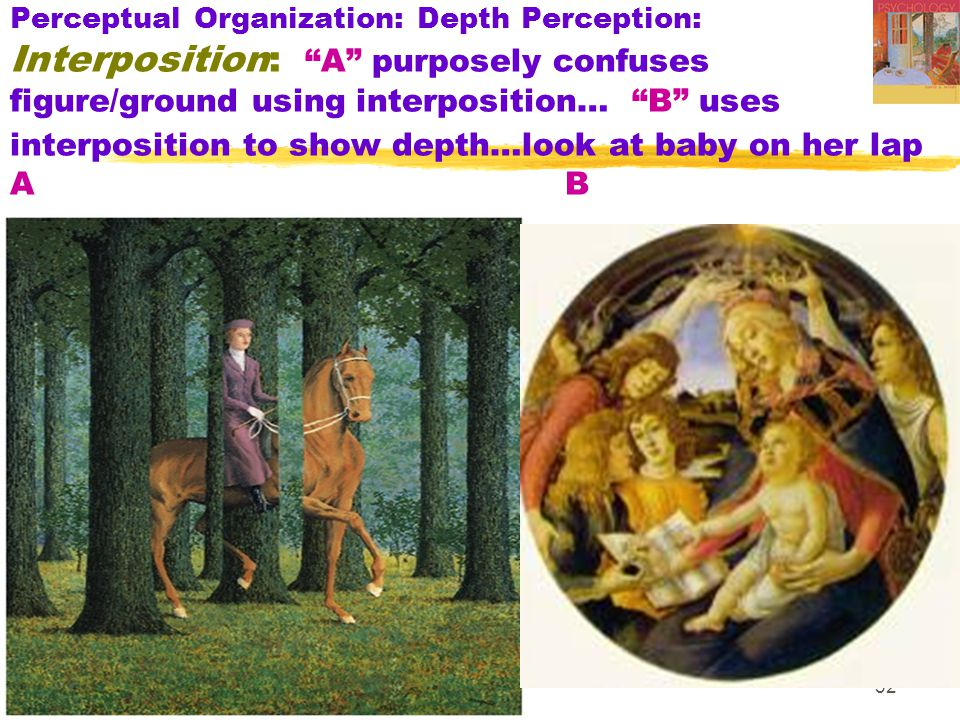 32 Perceptual Organization: Depth Perception: Interposition: A purposely confuses figure/ground using interposition… B uses interposition to show depth…look at baby on her lap A B