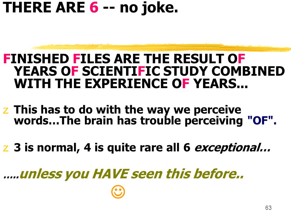 63 THERE ARE 6 -- no joke. FINISHED FILES ARE THE RESULT OF YEARS OF SCIENTIFIC STUDY COMBINED WITH THE EXPERIENCE OF YEARS... zThis has to do with th