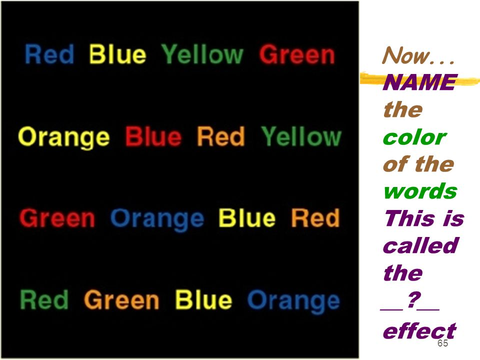 65 Now... NAME the color of the words This is called the __?__ effect