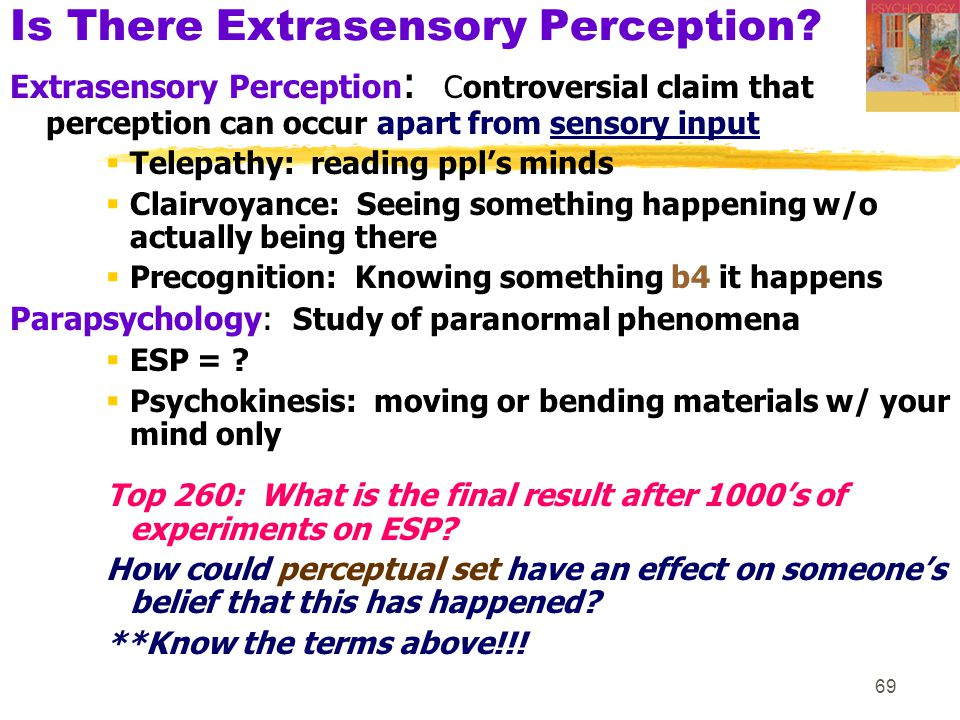 69 Is There Extrasensory Perception? Extrasensory Perception : Controversial claim that perception can occur apart from sensory input  Telepathy: rea