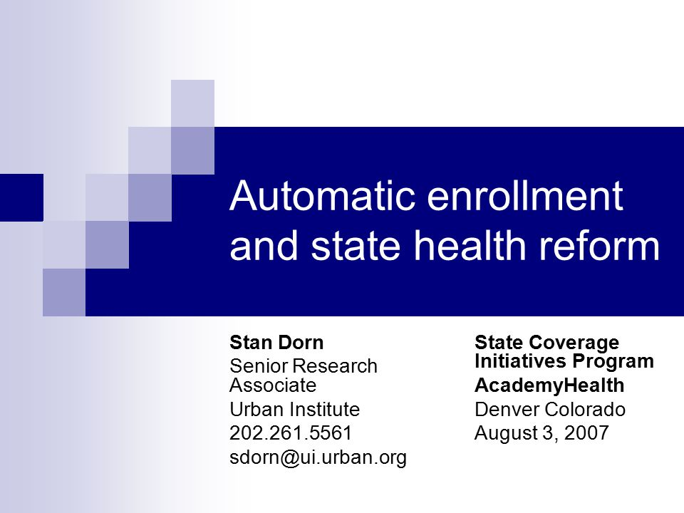 Automatic enrollment and state health reform Stan Dorn Senior Research Associate Urban Institute 202.261.5561 sdorn@ui.urban.org State Coverage Initiatives Program AcademyHealth Denver Colorado August 3, 2007