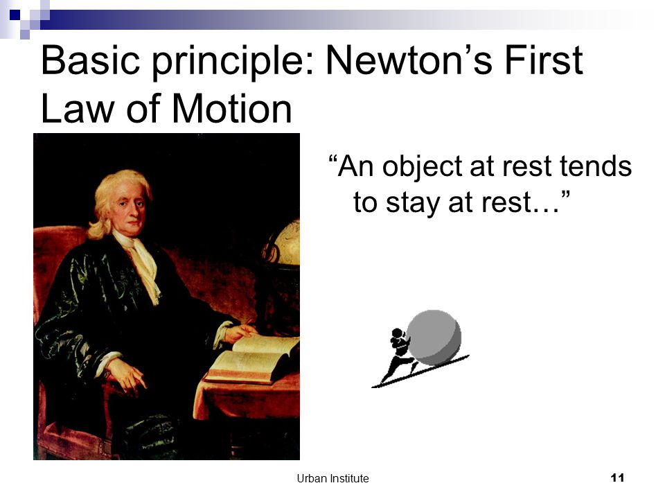 Urban Institute11 Basic principle: Newton's First Law of Motion An object at rest tends to stay at rest…