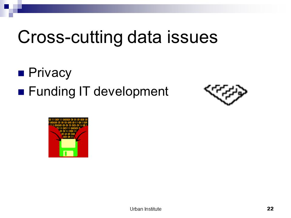 Urban Institute22 Cross-cutting data issues Privacy Funding IT development