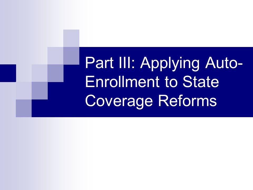 Part III: Applying Auto- Enrollment to State Coverage Reforms