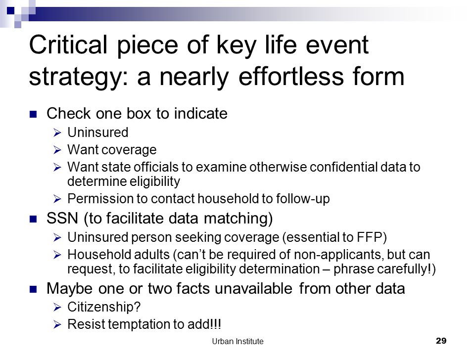 Urban Institute29 Critical piece of key life event strategy: a nearly effortless form Check one box to indicate  Uninsured  Want coverage  Want state officials to examine otherwise confidential data to determine eligibility  Permission to contact household to follow-up SSN (to facilitate data matching)  Uninsured person seeking coverage (essential to FFP)  Household adults (can't be required of non-applicants, but can request, to facilitate eligibility determination – phrase carefully!) Maybe one or two facts unavailable from other data  Citizenship.