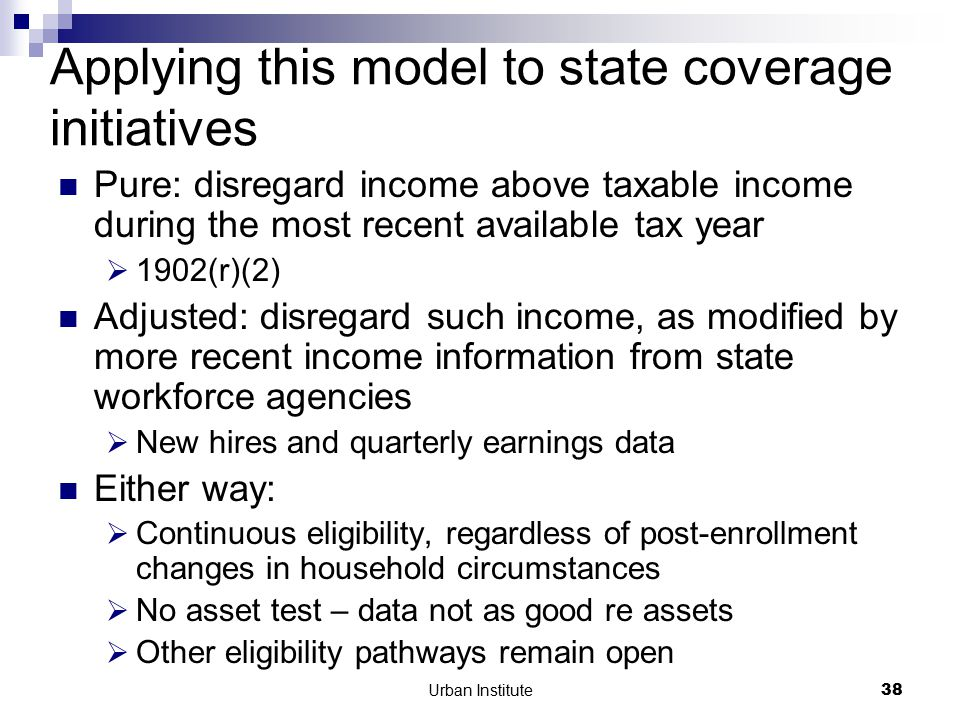 Urban Institute38 Applying this model to state coverage initiatives Pure: disregard income above taxable income during the most recent available tax year  1902(r)(2) Adjusted: disregard such income, as modified by more recent income information from state workforce agencies  New hires and quarterly earnings data Either way:  Continuous eligibility, regardless of post-enrollment changes in household circumstances  No asset test – data not as good re assets  Other eligibility pathways remain open