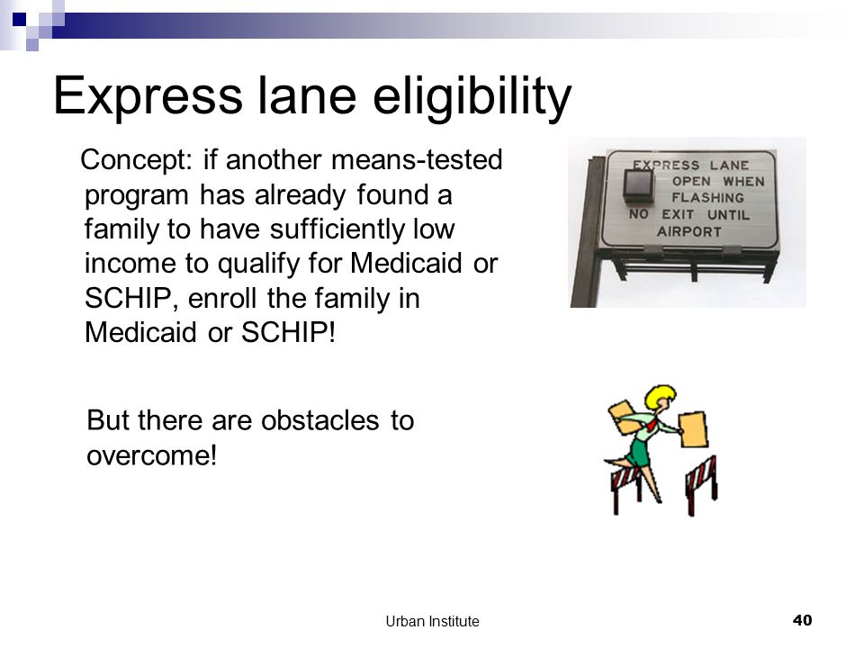 Urban Institute40 Express lane eligibility Concept: if another means-tested program has already found a family to have sufficiently low income to qualify for Medicaid or SCHIP, enroll the family in Medicaid or SCHIP.