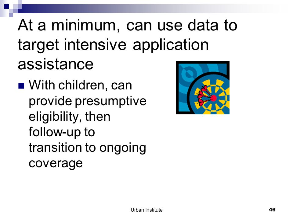 Urban Institute46 At a minimum, can use data to target intensive application assistance With children, can provide presumptive eligibility, then follow-up to transition to ongoing coverage