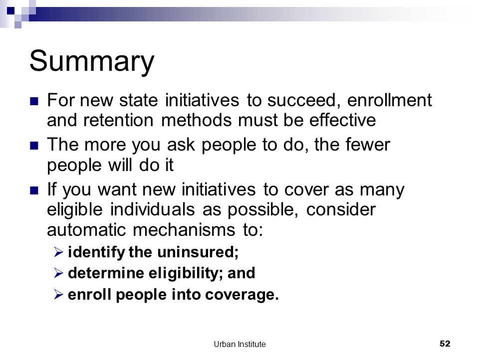Urban Institute52 Summary For new state initiatives to succeed, enrollment and retention methods must be effective The more you ask people to do, the fewer people will do it If you want new initiatives to cover as many eligible individuals as possible, consider automatic mechanisms to:  identify the uninsured;  determine eligibility; and  enroll people into coverage.