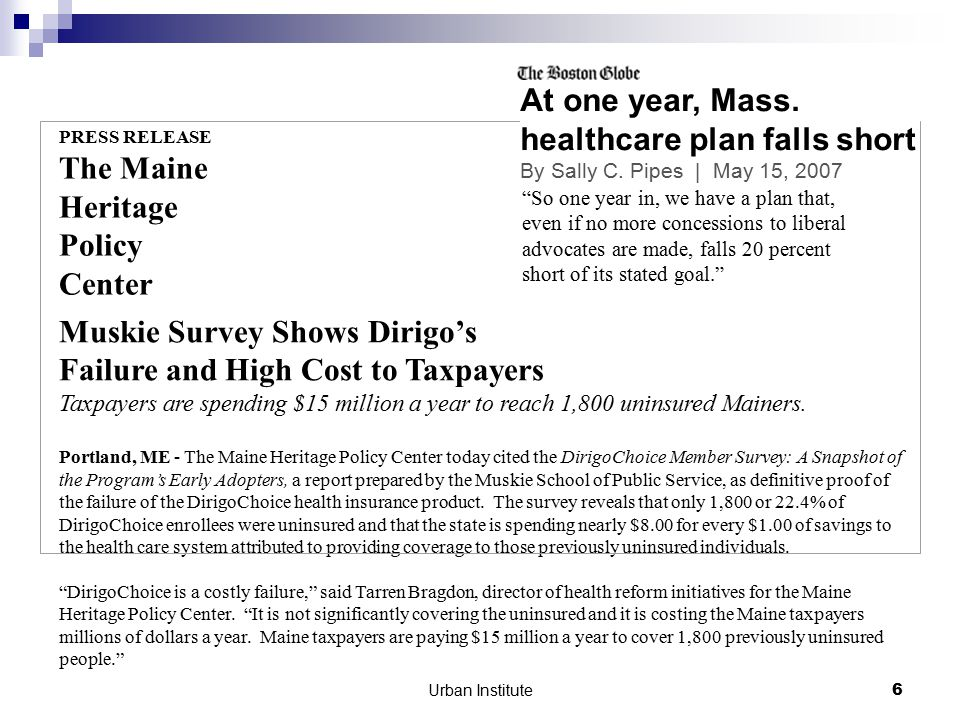 Urban Institute6 PRESS RELEASE The Maine Heritage Policy Center Muskie Survey Shows Dirigo's Failure and High Cost to Taxpayers Taxpayers are spending $15 million a year to reach 1,800 uninsured Mainers.