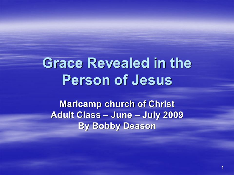 1 Grace Revealed in the Person of Jesus Maricamp church of Christ Adult Class – June – July 2009 By Bobby Deason