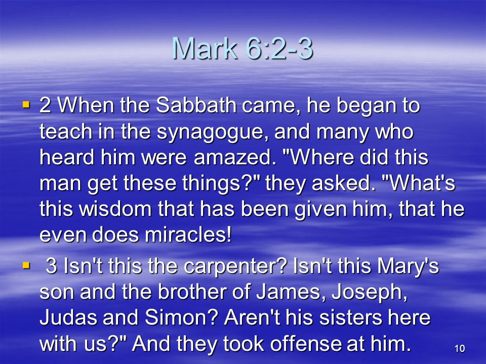 Mark 6:2-3  2 When the Sabbath came, he began to teach in the synagogue, and many who heard him were amazed.
