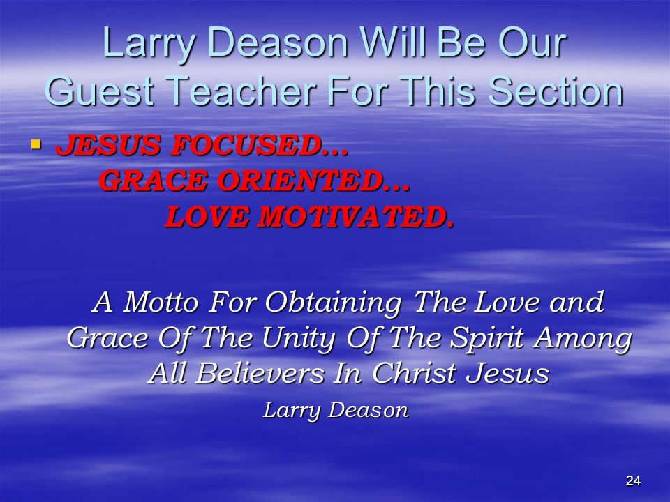 Larry Deason Will Be Our Guest Teacher For This Section  JESUS FOCUSED… GRACE ORIENTED… LOVE MOTIVATED.