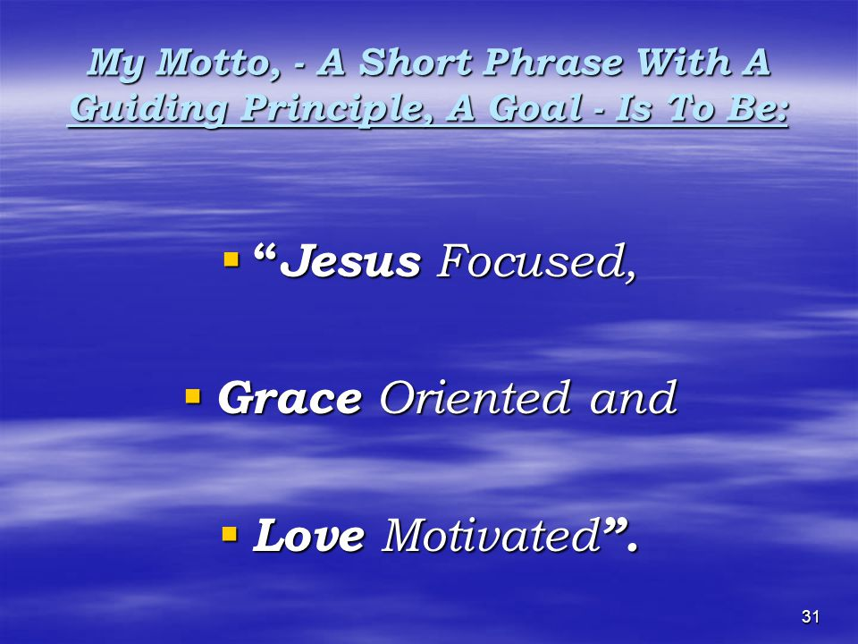 31 My Motto, - A Short Phrase With A Guiding Principle, A Goal - Is To Be:     Jesus Focused, GGGGrace Oriented and LLLLove Motivated .