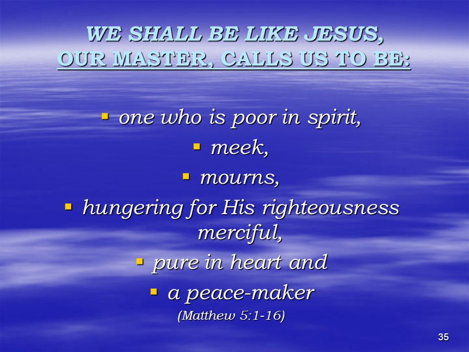 35 WE SHALL BE LIKE JESUS, OUR MASTER, CALLS US TO BE: oooone who is poor in spirit, mmmmeek, mmmmourns, hhhhungering for His righteousness merciful, ppppure in heart and aaaa peace-maker (Matthew 5:1-16)