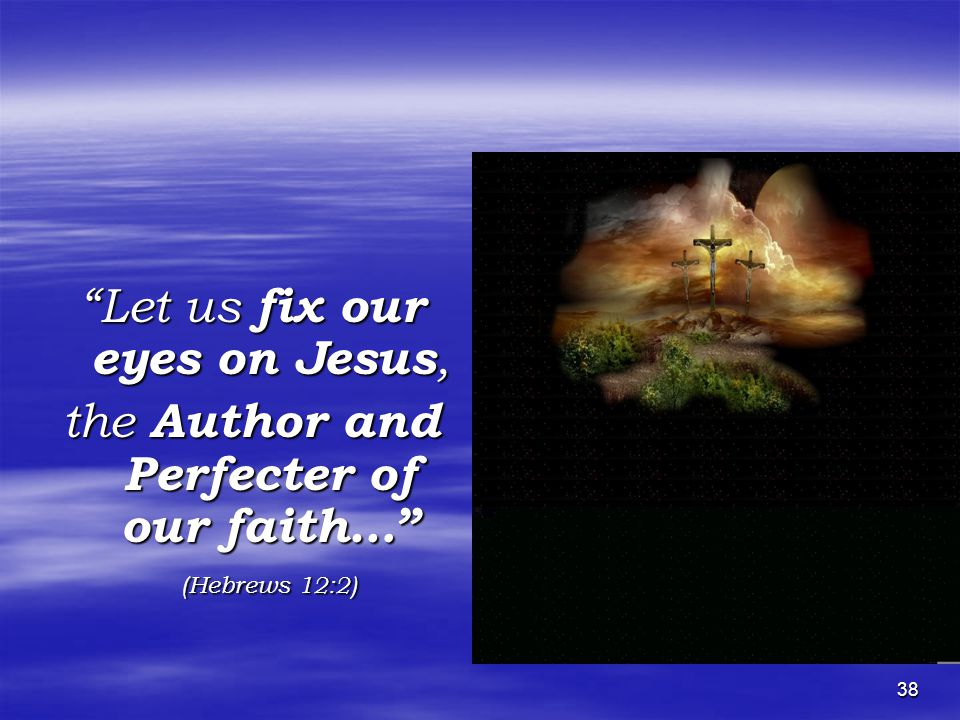 38 Let us fix our eyes on Jesus, the Author and Perfecter of our faith… (Hebrews 12:2)