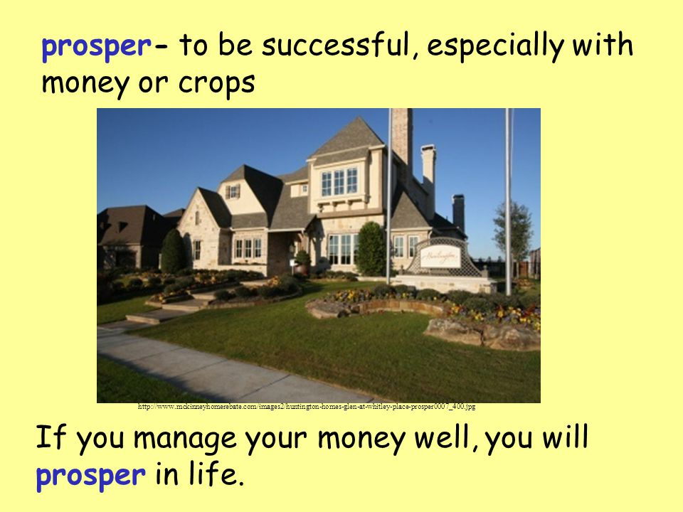prosper- to be successful, especially with money or crops If you manage your money well, you will prosper in life.