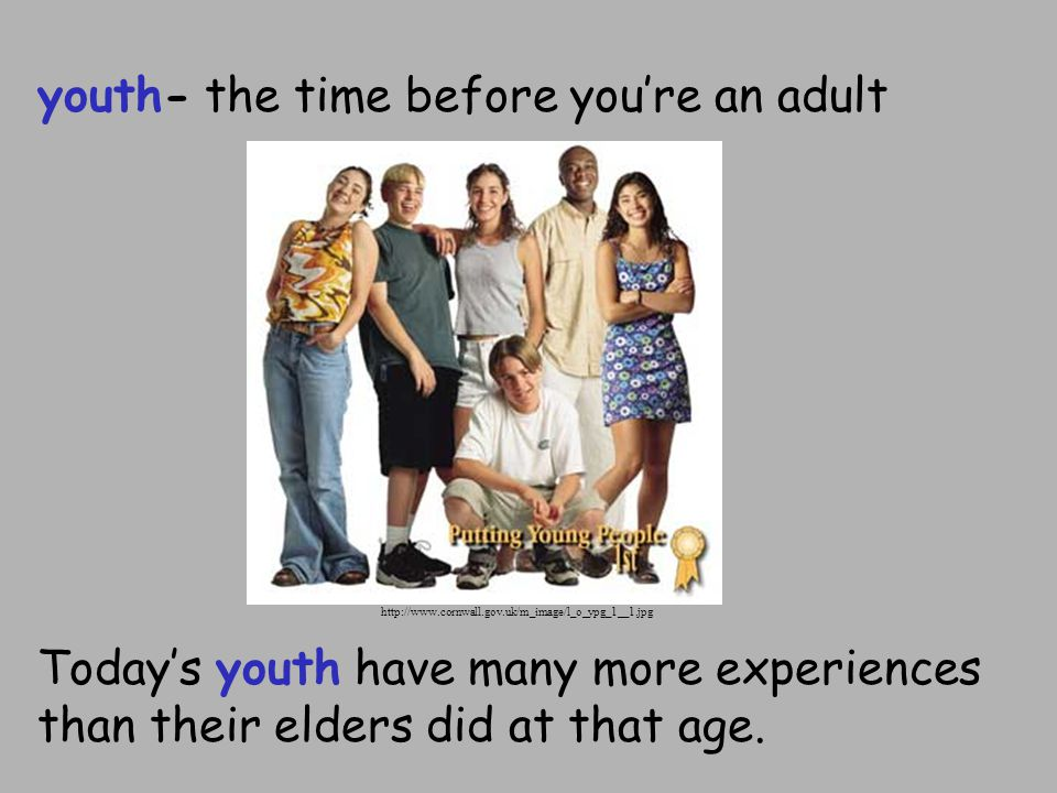 youth- the time before you're an adult Today's youth have many more experiences than their elders did at that age.