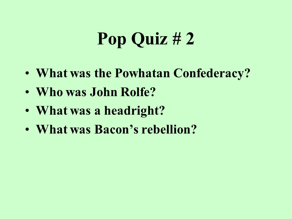 Pop Quiz #1 Who was Pocahontas? Who were indentured servants? Who was Nathaniel Bacon? Who was John Smith? What was the House of Burgesses?