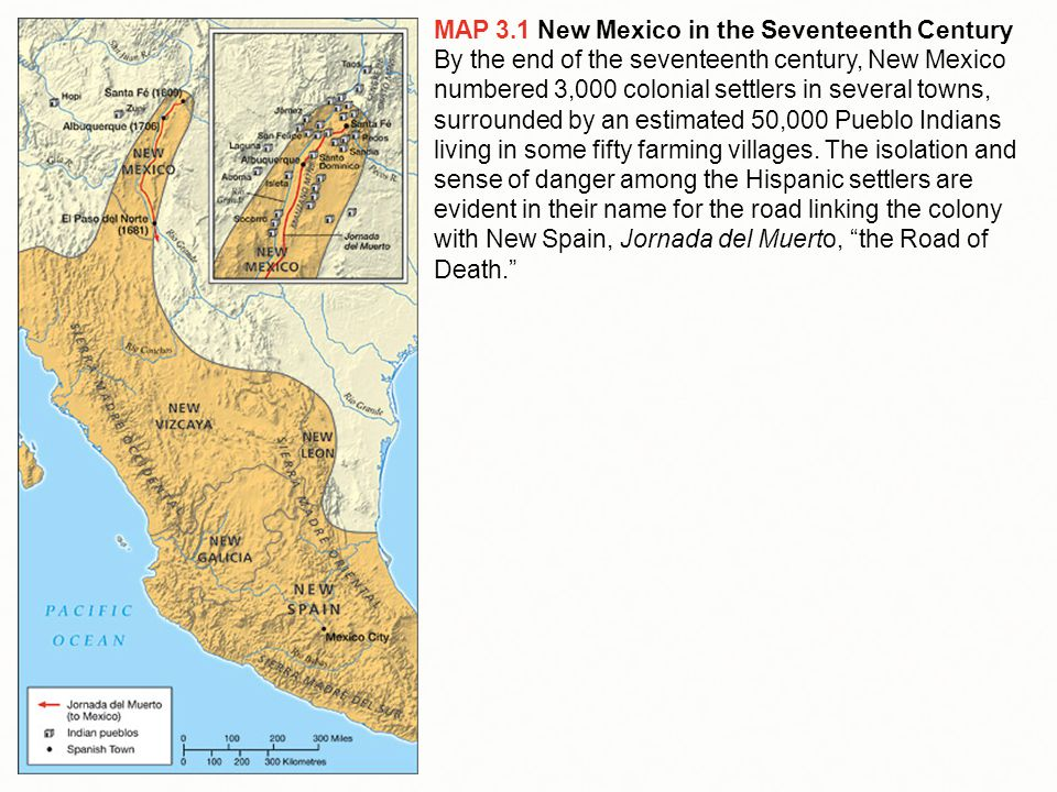 MAP 3.1 New Mexico in the Seventeenth Century By the end of the seventeenth century, New Mexico numbered 3,000 colonial settlers in several towns, surrounded by an estimated 50,000 Pueblo Indians living in some fifty farming villages.