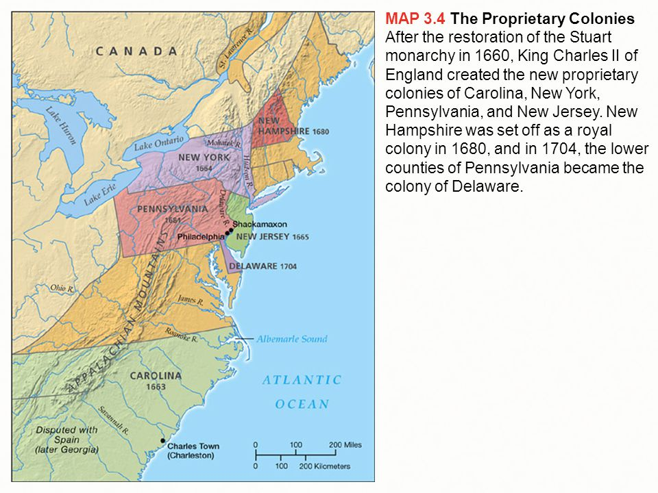 MAP 3.4 The Proprietary Colonies After the restoration of the Stuart monarchy in 1660, King Charles II of England created the new proprietary colonies of Carolina, New York, Pennsylvania, and New Jersey.