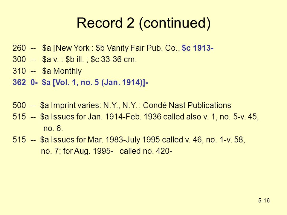 5-16 Record 2 (continued) 260 -- $a [New York : $b Vanity Fair Pub. Co., $c 1913- 300 -- $a v. : $b ill. ; $c 33-36 cm. 310 -- $a Monthly 362 0- $a [V