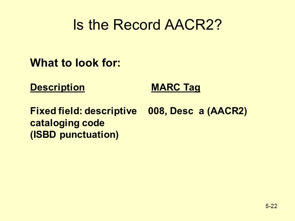 5-22 Is the Record AACR2? What to look for: Description MARC Tag Fixed field: descriptive008, Desc a (AACR2) cataloging code (ISBD punctuation)