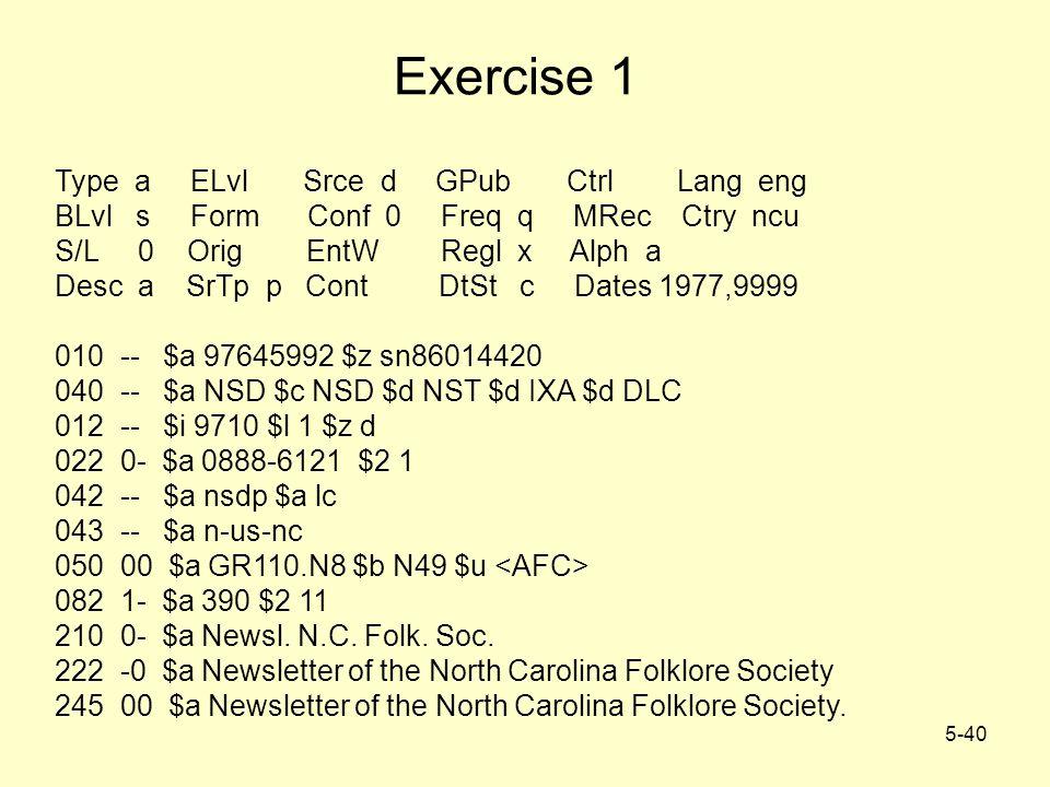 5-40 Exercise 1 Type a ELvl Srce d GPub Ctrl Lang eng BLvl s Form Conf 0 Freq q MRec Ctry ncu S/L 0 Orig EntW Regl x Alph a Desc a SrTp p Cont DtSt c Dates 1977,9999 010 -- $a 97645992 $z sn86014420 040 -- $a NSD $c NSD $d NST $d IXA $d DLC 012 -- $i 9710 $l 1 $z d 022 0- $a 0888-6121 $2 1 042 -- $a nsdp $a lc 043 -- $a n-us-nc 050 00 $a GR110.N8 $b N49 $u 082 1- $a 390 $2 11 210 0- $a Newsl.