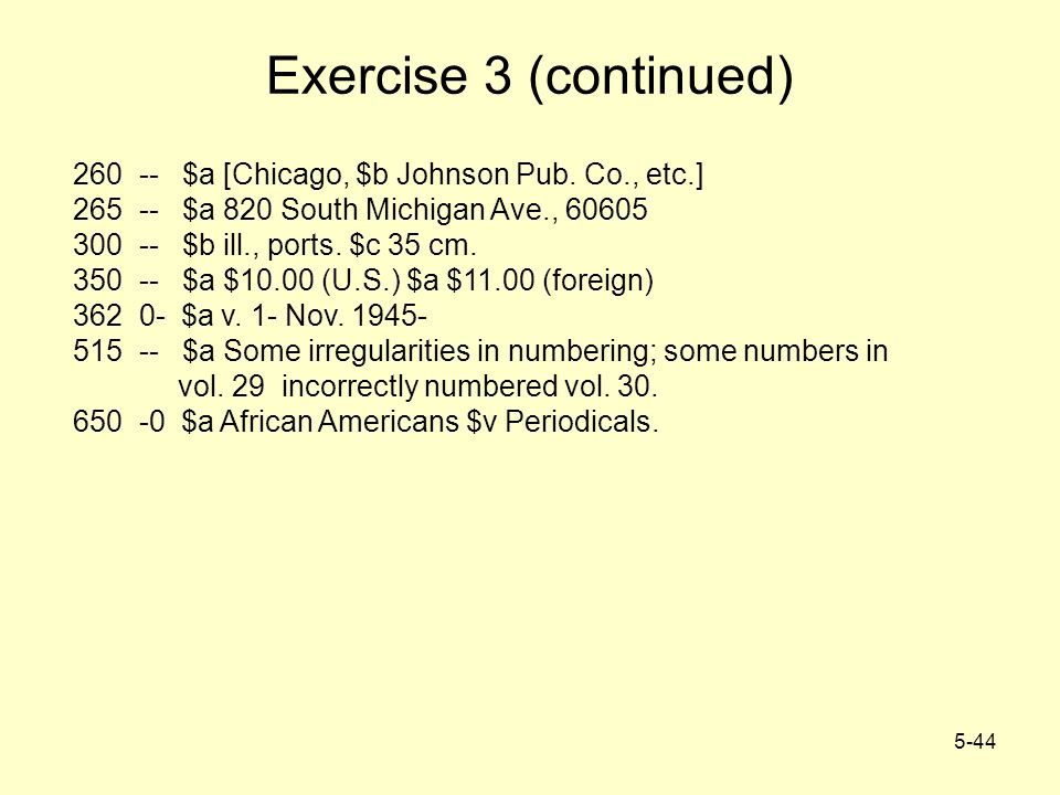 5-44 Exercise 3 (continued) 260 -- $a [Chicago, $b Johnson Pub. Co., etc.] 265 -- $a 820 South Michigan Ave., 60605 300 -- $b ill., ports. $c 35 cm. 3