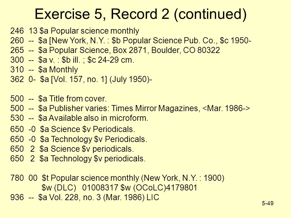 5-49 Exercise 5, Record 2 (continued) 246 13 $a Popular science monthly 260 -- $a [New York, N.Y. : $b Popular Science Pub. Co., $c 1950- 265 -- $a Po