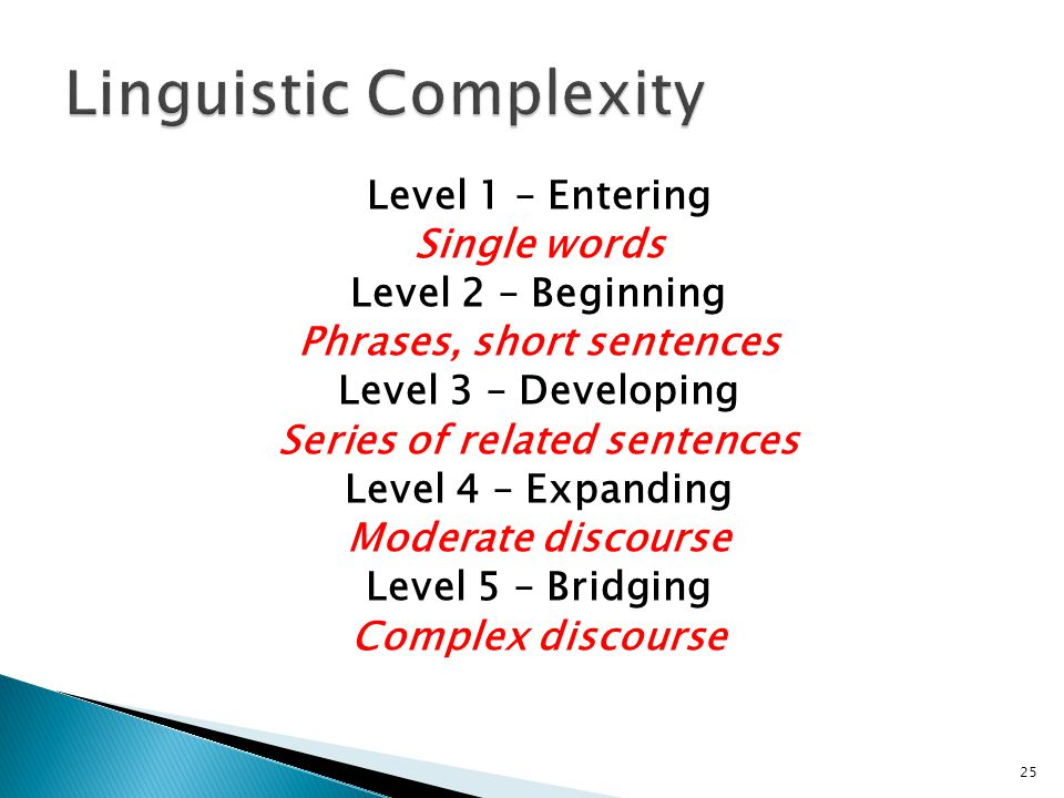 25 Level 1 – Entering Single words Level 2 – Beginning Phrases, short sentences Level 3 – Developing Series of related sentences Level 4 – Expanding Moderate discourse Level 5 – Bridging Complex discourse