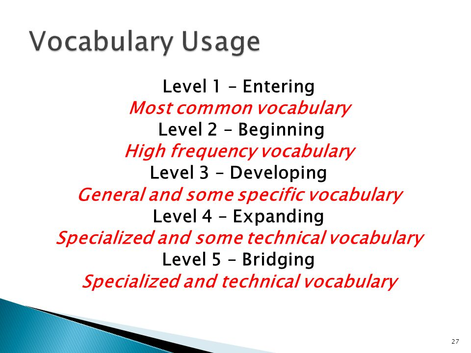 27 Level 1 – Entering Most common vocabulary Level 2 – Beginning High frequency vocabulary Level 3 – Developing General and some specific vocabulary Level 4 – Expanding Specialized and some technical vocabulary Level 5 – Bridging Specialized and technical vocabulary