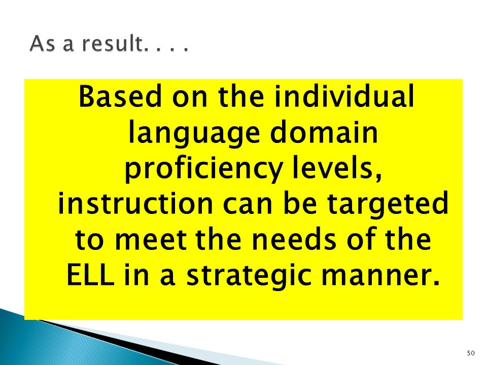 50 Based on the individual language domain proficiency levels, instruction can be targeted to meet the needs of the ELL in a strategic manner.