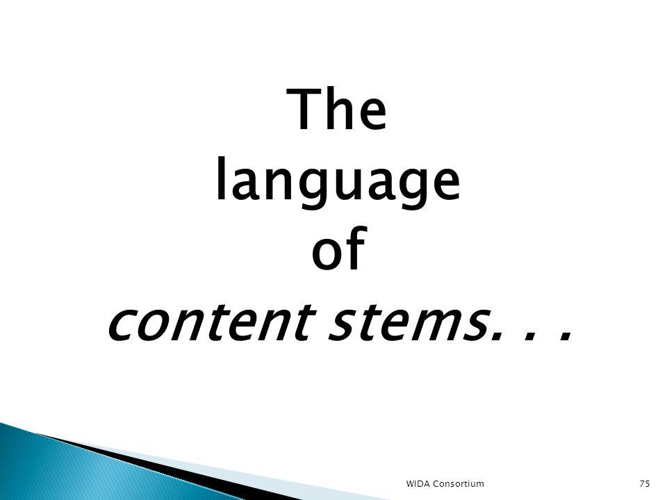 75 The language of content stems... WIDA Consortium