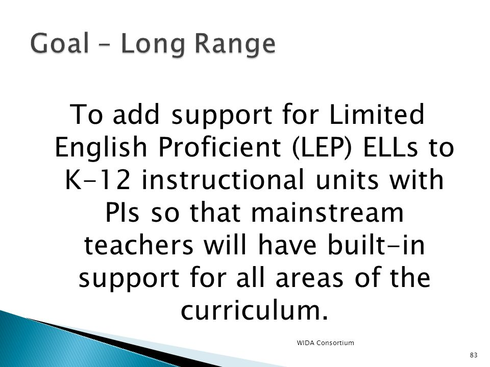 83 To add support for Limited English Proficient (LEP) ELLs to K-12 instructional units with PIs so that mainstream teachers will have built-in support for all areas of the curriculum.