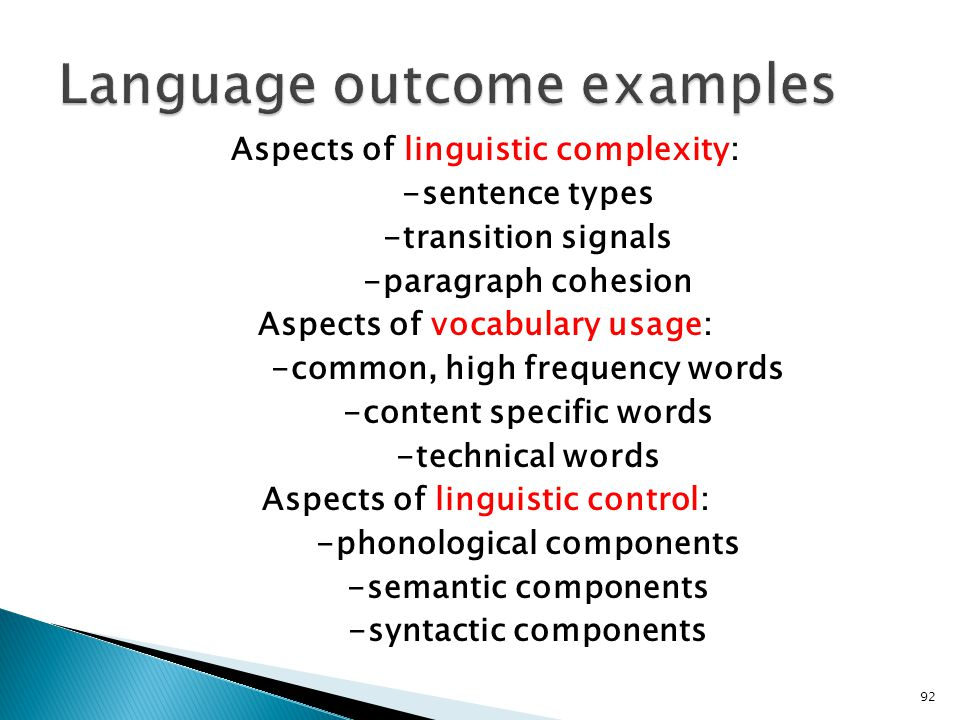92 Aspects of linguistic complexity: -sentence types -transition signals -paragraph cohesion Aspects of vocabulary usage: -common, high frequency words -content specific words -technical words Aspects of linguistic control: -phonological components -semantic components -syntactic components
