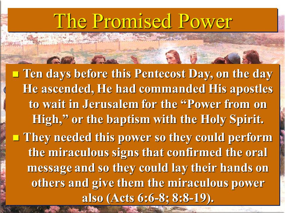 The Promised Power The Promised Power n Ten days before this Pentecost Day, on the day He ascended, He had commanded His apostles to wait in Jerusalem for the Power from on High, or the baptism with the Holy Spirit.