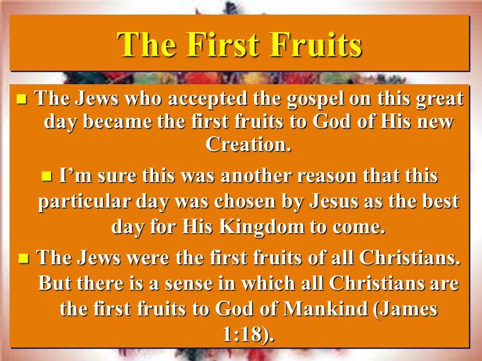 The First Fruits n The Jews who accepted the gospel on this great day became the first fruits to God of His new Creation.