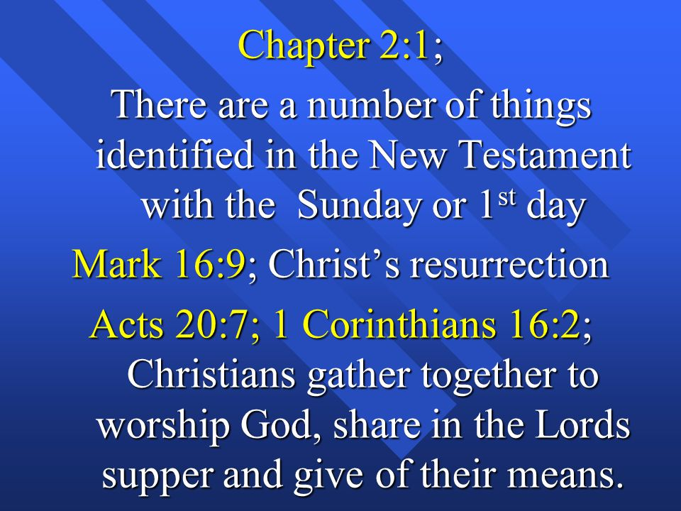 Chapter 2:1; There are a number of things identified in the New Testament with the Sunday or 1 st day There are a number of things identified in the New Testament with the Sunday or 1 st day Mark 16:9; Christ's resurrection Acts 20:7; 1 Corinthians 16:2; Christians gather together to worship God, share in the Lords supper and give of their means.
