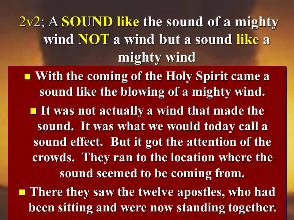 2v2; A SOUND like the sound of a mighty wind NOT a wind but a sound like a mighty wind 2v2; A SOUND like the sound of a mighty wind NOT a wind but a sound like a mighty wind n With the coming of the Holy Spirit came a sound like the blowing of a mighty wind.