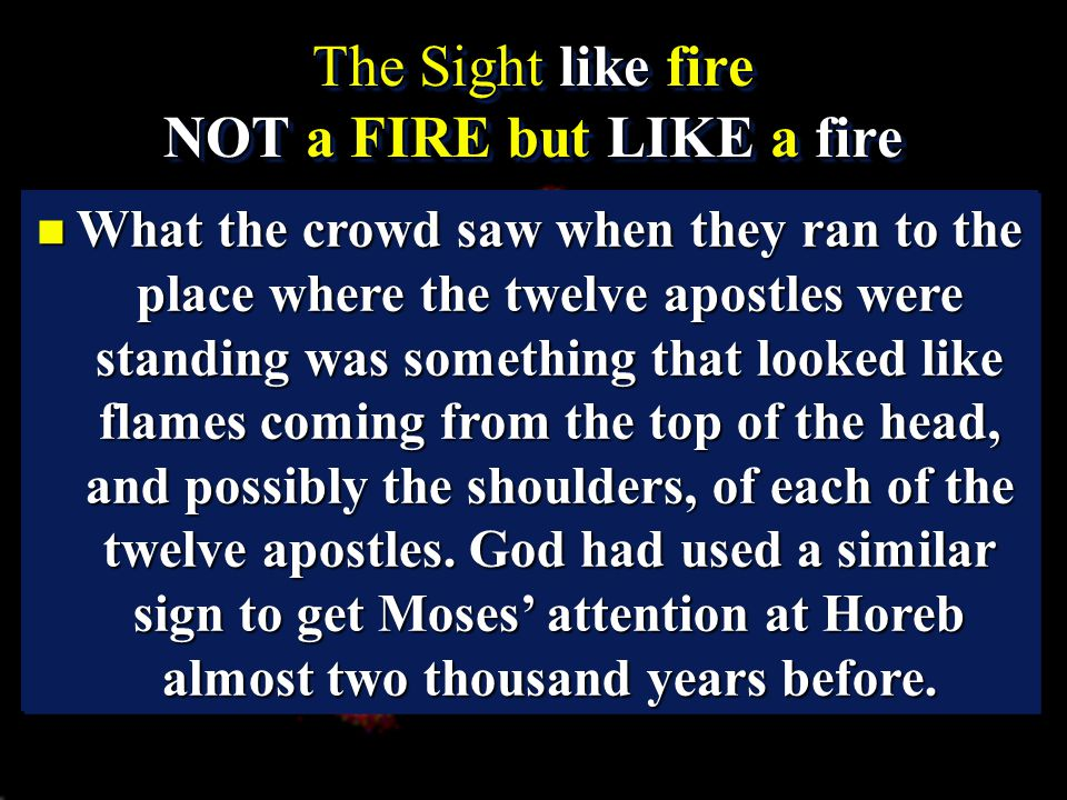 The Sight like fire NOT a FIRE but LIKE a fire The Sight like fire NOT a FIRE but LIKE a fire n What the crowd saw when they ran to the place where the twelve apostles were standing was something that looked like flames coming from the top of the head, and possibly the shoulders, of each of the twelve apostles.
