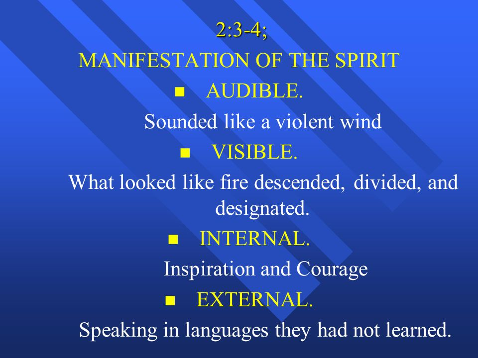 2:3-4; 2:3-4; MANIFESTATION OF THE SPIRIT n n AUDIBLE. Sounded like a violent wind n n VISIBLE. What looked like fire descended, divided, and designat