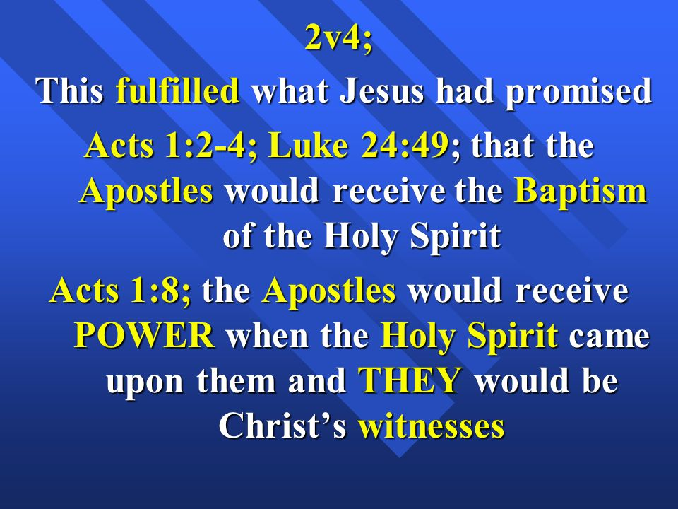 2v4; This fulfilled what Jesus had promised This fulfilled what Jesus had promised Acts 1:2-4; Luke 24:49; that the Apostles would receive the Baptism of the Holy Spirit Acts 1:8; the Apostles would receive POWER when the Holy Spirit came upon them and THEY would be Christ's witnesses